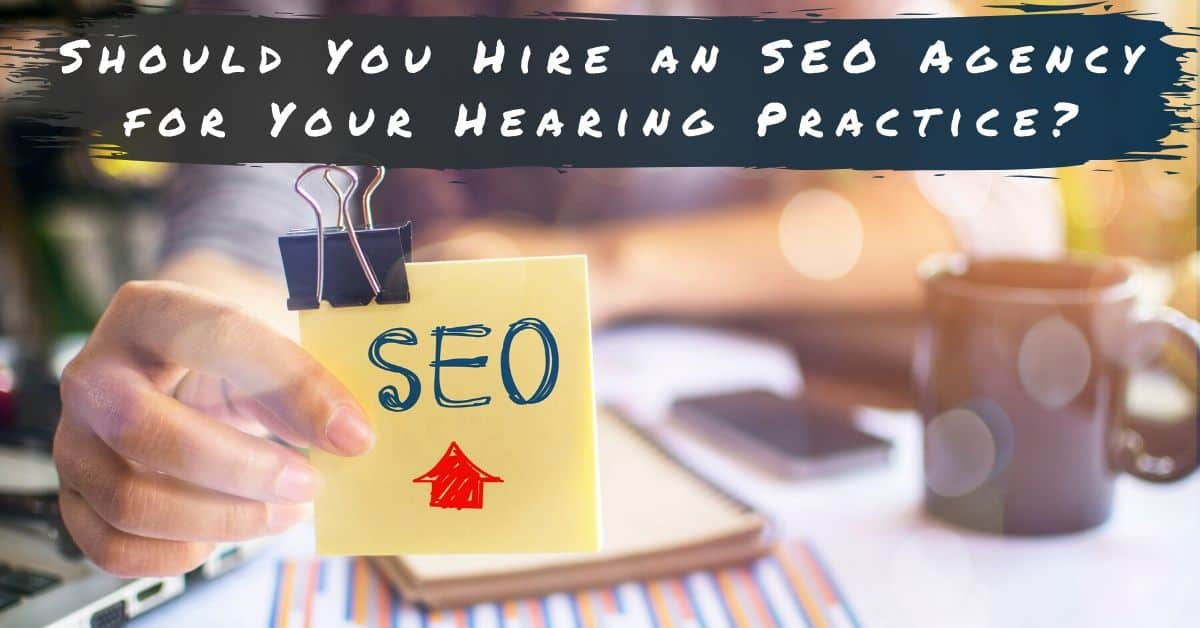 Should You Hire an SEO Agency for Your Hearing Practice?