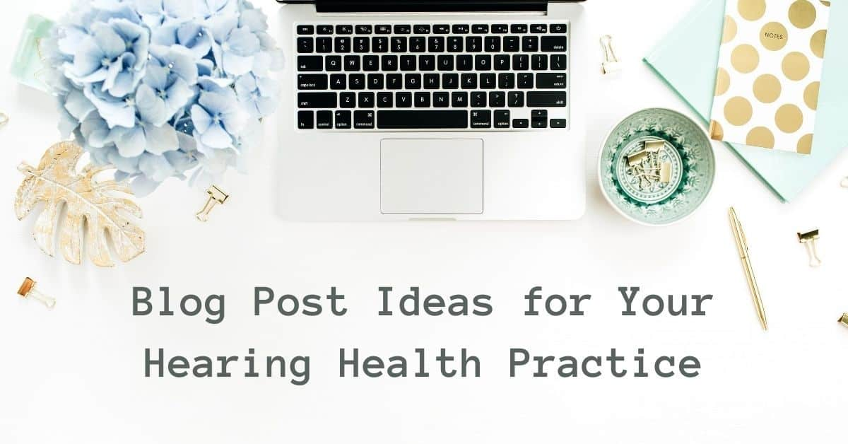 Blog Post Ideas for Your Hearing Health Practice