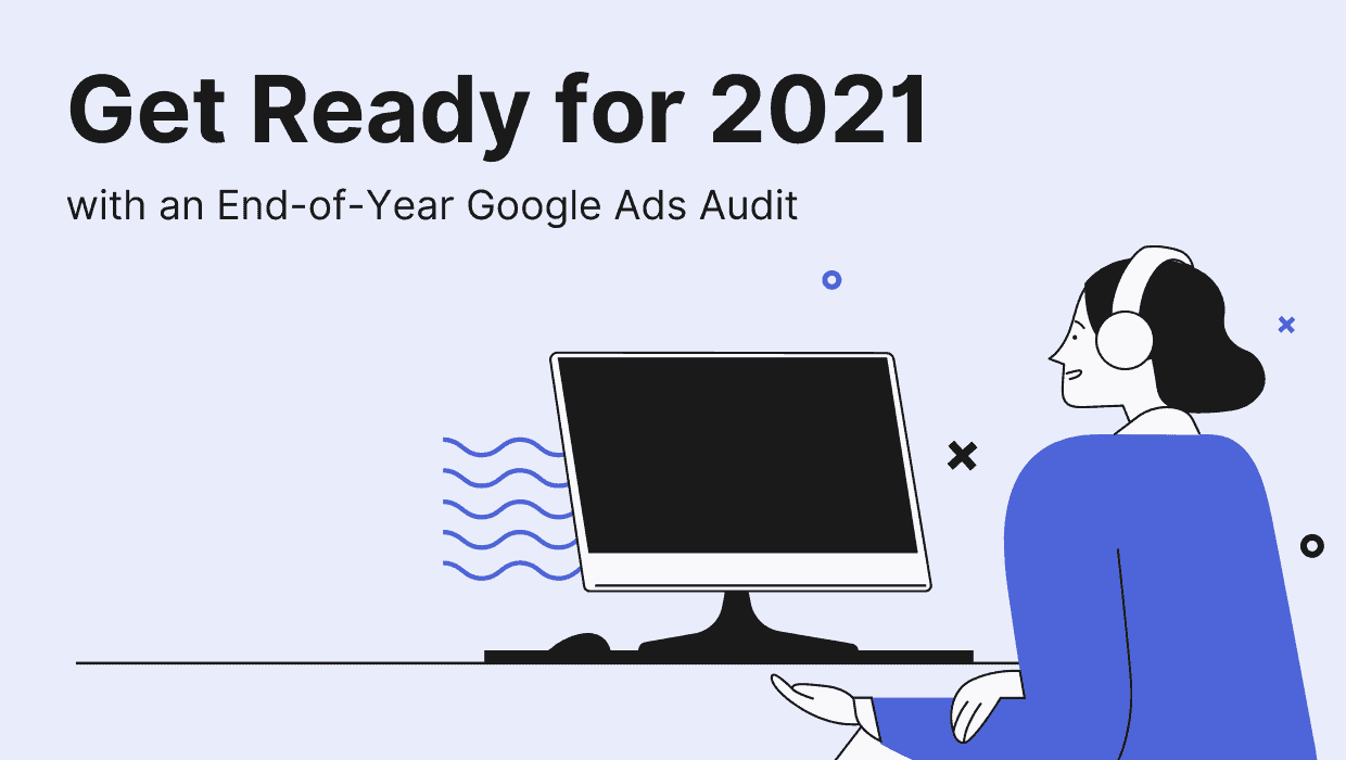 Get Ready for 2021 with an End-of-Year Google Ads Audit