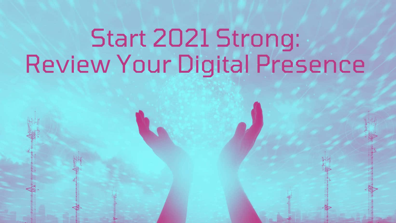 Start 2021 Strong: Review Your Digital Presence