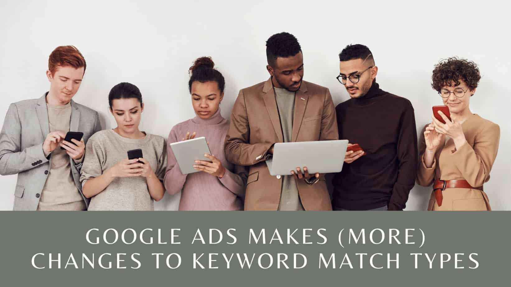 Google Ads Makes (More) Changes to Keyword Match Types