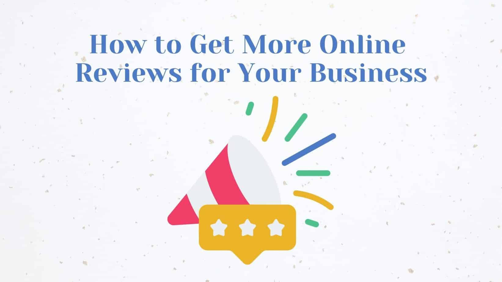 How to Get More Online Reviews for Your Business