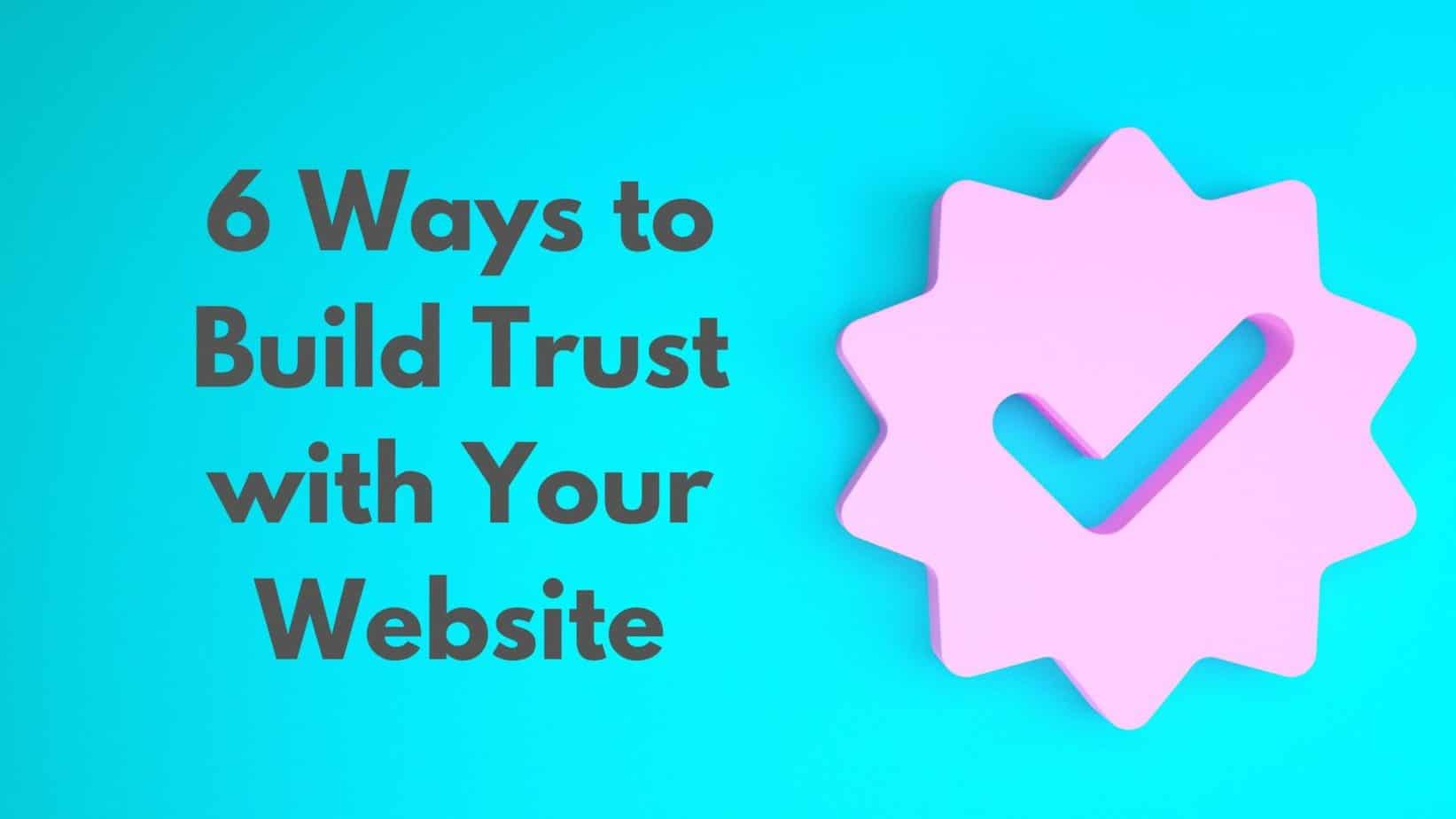 6 Ways to Build Trust with Your Website